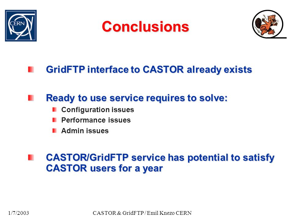 1/7/2003CASTOR & GridFTP / Emil Knezo CERN Conclusions GridFTP interface to CASTOR already exists Ready to use service requires to solve: Configuratio