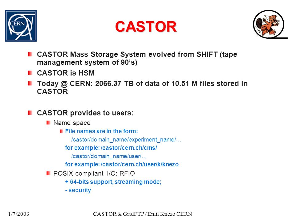 1/7/2003CASTOR & GridFTP / Emil Knezo CERN CASTOR CASTOR Mass Storage System evolved from SHIFT (tape management system of 90s) CASTOR is HSM Today @