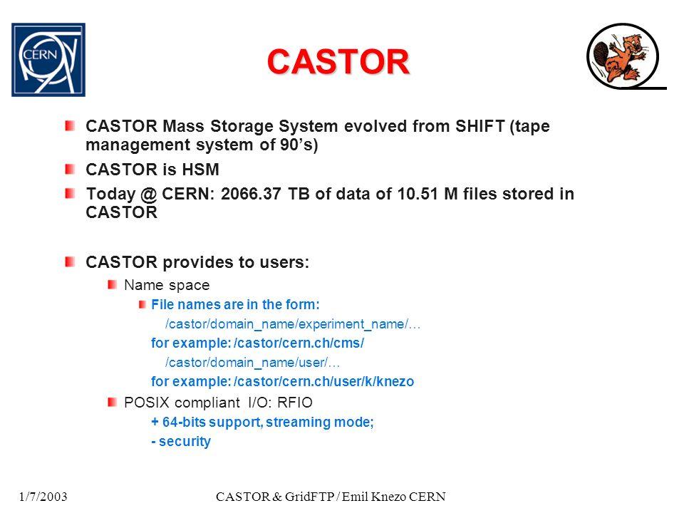 1/7/2003CASTOR & GridFTP / Emil Knezo CERN CASTOR current layout NAME server STAGER RFIOD (DISK MOVER) TPDAE MON (PVR) MSGD DISK POOL NAME server RTCOPY CLIENT VDQM server RTCPD VDQM server RFIO Client VOLUME manager RTCPD (TAPE MOVER)