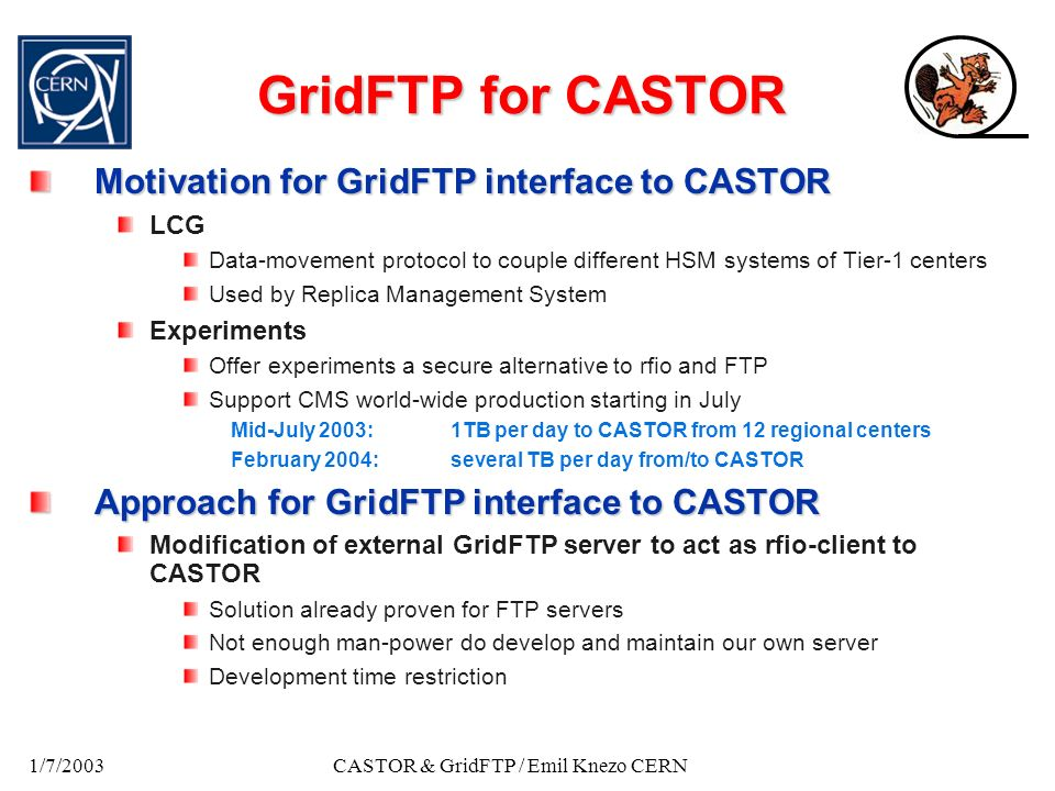 1/7/2003CASTOR & GridFTP / Emil Knezo CERN GridFTP for CASTOR Motivation for GridFTP interface to CASTOR LCG Data-movement protocol to couple different HSM systems of Tier-1 centers Used by Replica Management System Experiments Offer experiments a secure alternative to rfio and FTP Support CMS world-wide production starting in July Mid-July 2003:1TB per day to CASTOR from 12 regional centers February 2004: several TB per day from/to CASTOR Approach for GridFTP interface to CASTOR Modification of external GridFTP server to act as rfio-client to CASTOR Solution already proven for FTP servers Not enough man-power do develop and maintain our own server Development time restriction