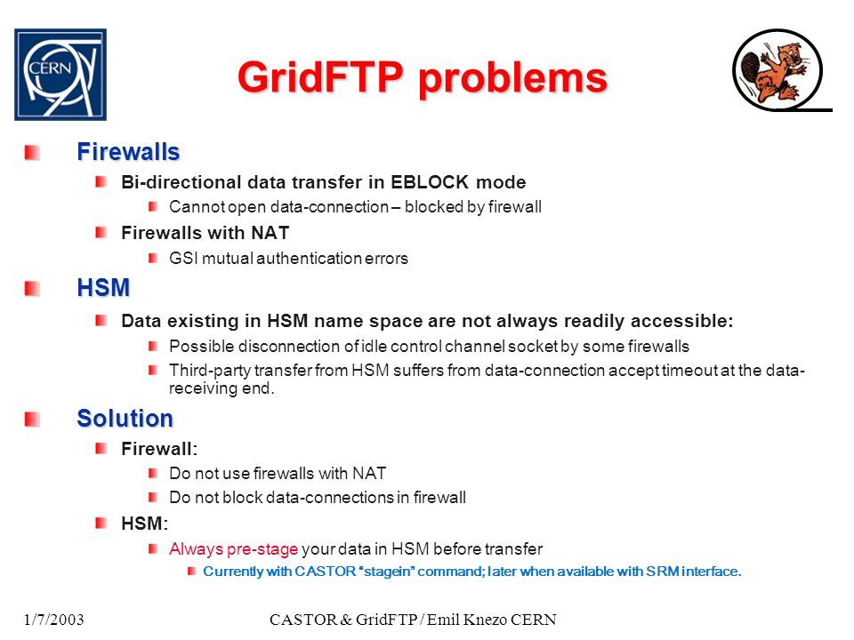 1/7/2003CASTOR & GridFTP / Emil Knezo CERN GridFTP problems Firewalls Bi-directional data transfer in EBLOCK mode Cannot open data-connection – blocked by firewall Firewalls with NAT GSI mutual authentication errorsHSM Data existing in HSM name space are not always readily accessible: Possible disconnection of idle control channel socket by some firewalls Third-party transfer from HSM suffers from data-connection accept timeout at the data- receiving end.Solution Firewall : Do not use firewalls with NAT Do not block data-connections in firewall HSM : Always pre-stage your data in HSM before transfer Currently with CASTOR stagein command; later when available with SRM interface.