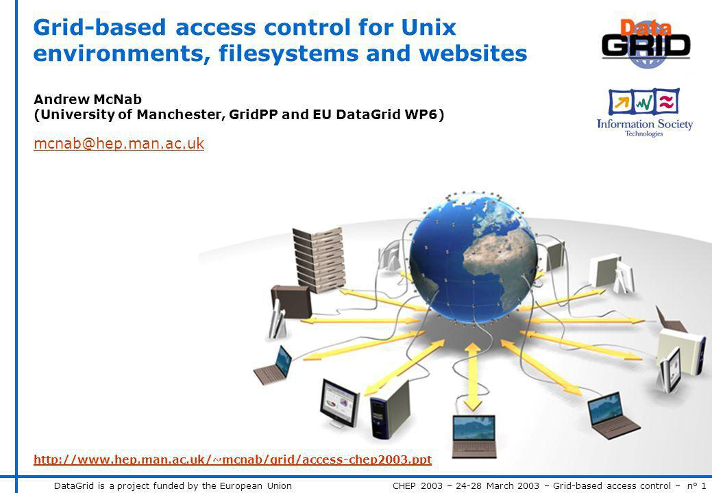 DataGrid is a project funded by the European Union CHEP 2003 – 24-28 March 2003 – Grid-based access control – n° 1 Grid-based access control for Unix environments, filesystems and websites Andrew McNab (University of Manchester, GridPP and EU DataGrid WP6) mcnab@hep.man.ac.uk http://www.hep.man.ac.uk/~mcnab/grid/access-chep2003.ppt