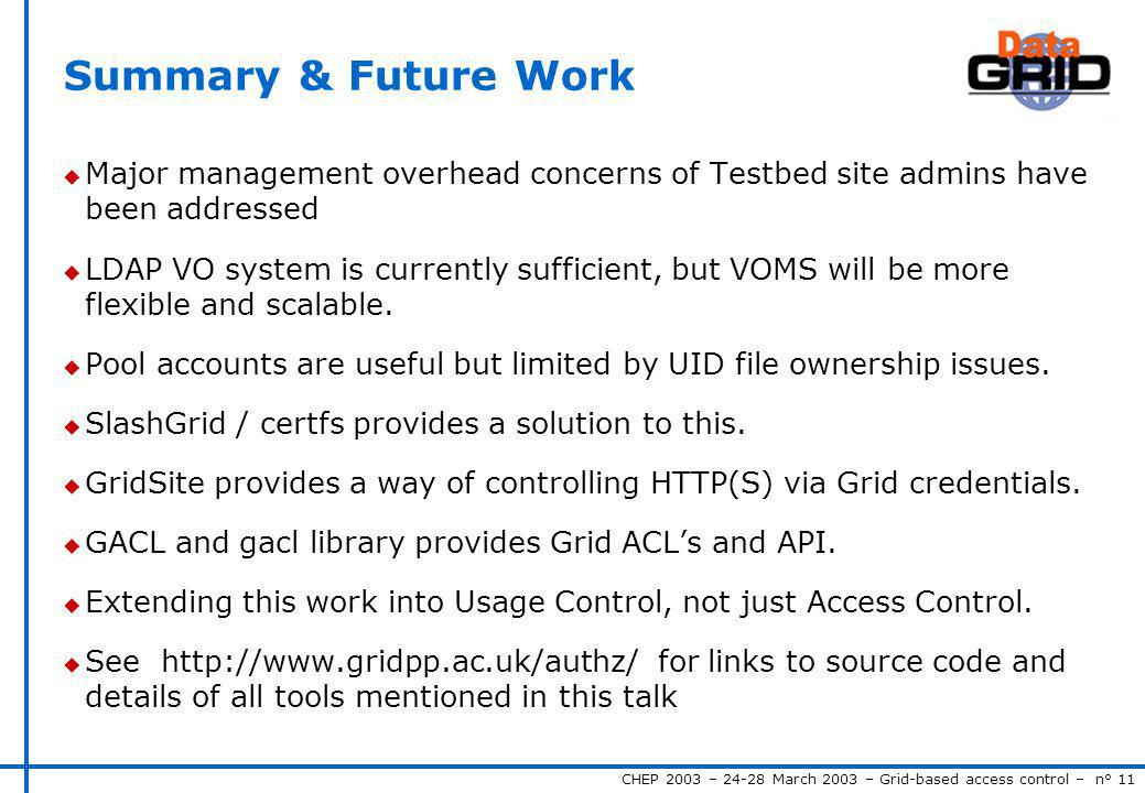 CHEP 2003 – 24-28 March 2003 – Grid-based access control – n° 11 Summary & Future Work u Major management overhead concerns of Testbed site admins hav