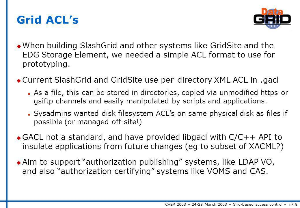 CHEP 2003 – 24-28 March 2003 – Grid-based access control – n° 8 Grid ACLs u When building SlashGrid and other systems like GridSite and the EDG Storage Element, we needed a simple ACL format to use for prototyping.