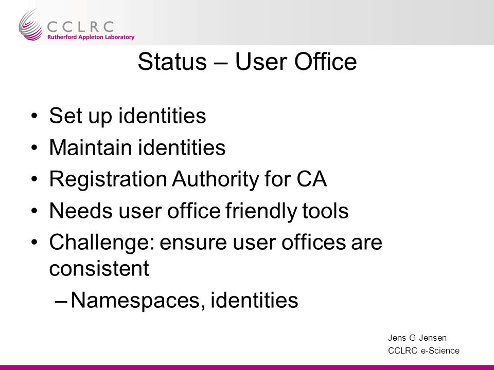 Jens G Jensen CCLRC e-Science Status – User Office Set up identities Maintain identities Registration Authority for CA Needs user office friendly tools Challenge: ensure user offices are consistent –Namespaces, identities