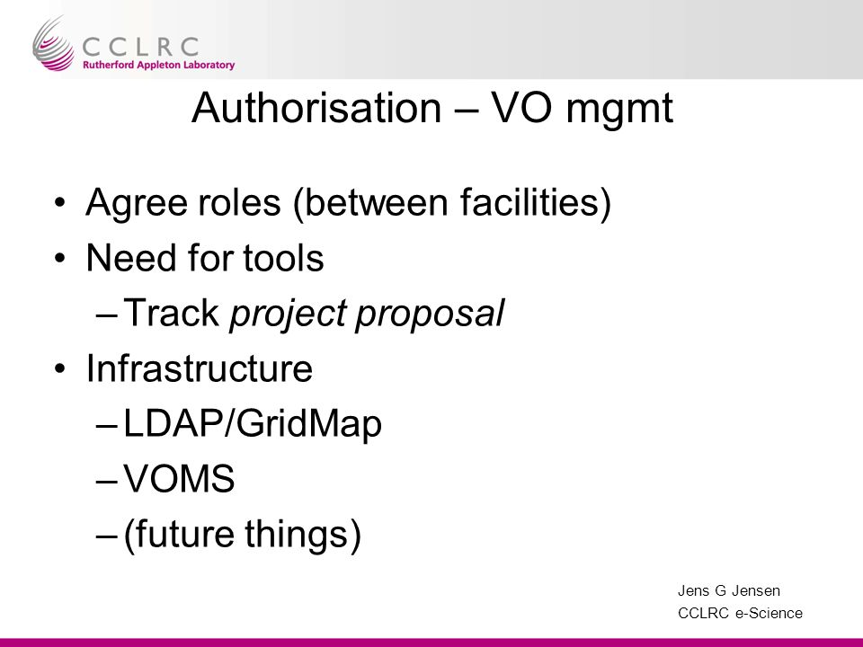 Jens G Jensen CCLRC e-Science Authorisation – VO mgmt Agree roles (between facilities) Need for tools –Track project proposal Infrastructure –LDAP/Gri