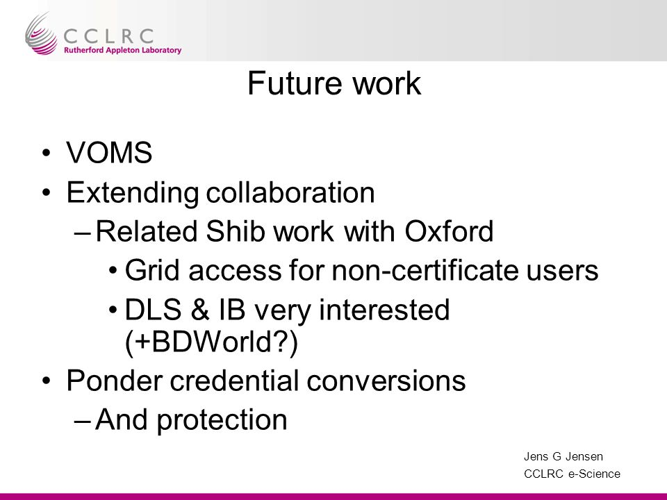 Jens G Jensen CCLRC e-Science Future work VOMS Extending collaboration –Related Shib work with Oxford Grid access for non-certificate users DLS & IB very interested (+BDWorld ) Ponder credential conversions –And protection