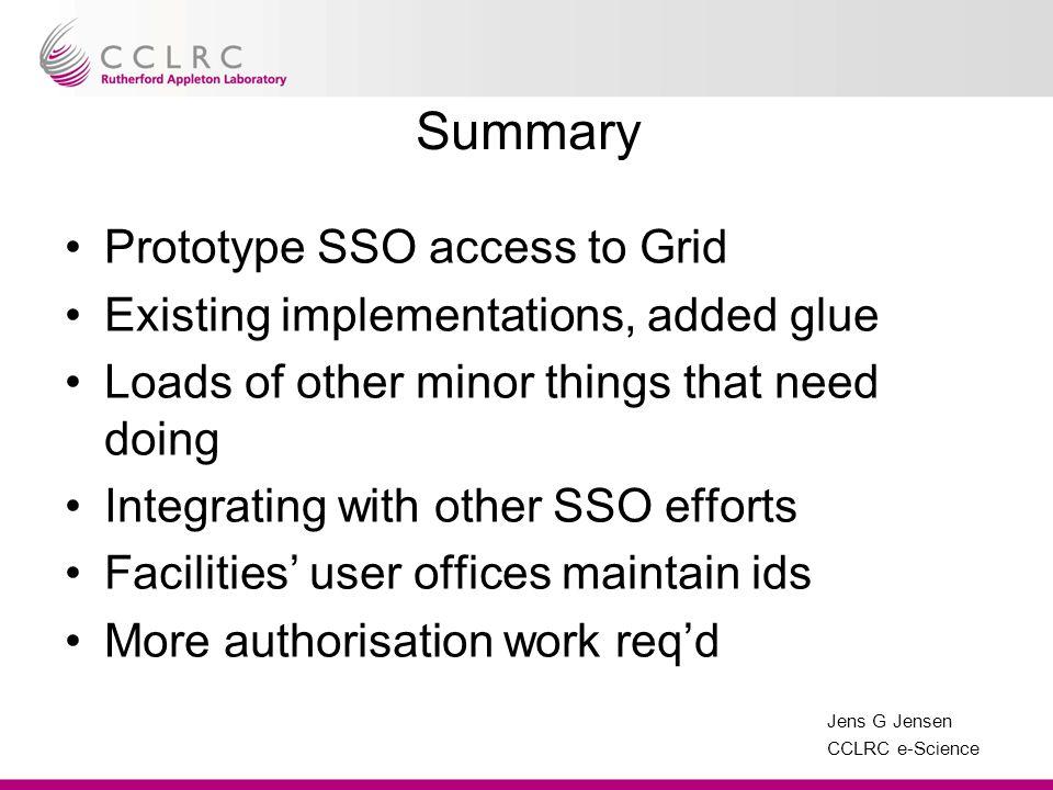 Jens G Jensen CCLRC e-Science Summary Prototype SSO access to Grid Existing implementations, added glue Loads of other minor things that need doing In