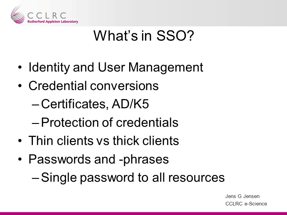 Jens G Jensen CCLRC e-Science Authentication – web based If on-site, use federal id If off-site, use certificate –if loaded into browser Otherwise username/password –Same as fed username/password –Not allowed to store password… System must know these are the same