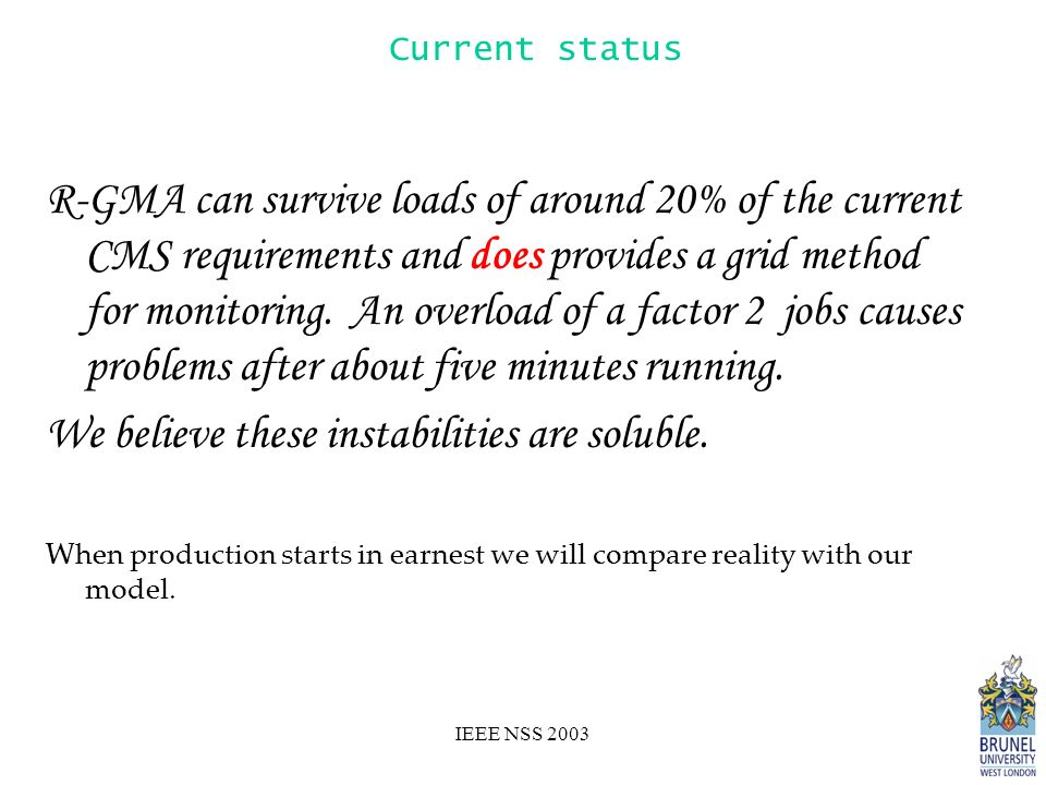 IEEE NSS 2003 Current status R-GMA can survive loads of around 20% of the current CMS requirements and does provides a grid method for monitoring.