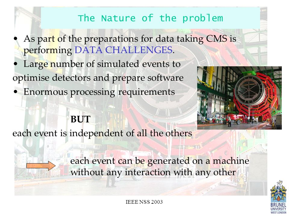 IEEE NSS 2003 The Nature of the problem As part of the preparations for data taking CMS is performing DATA CHALLENGES.