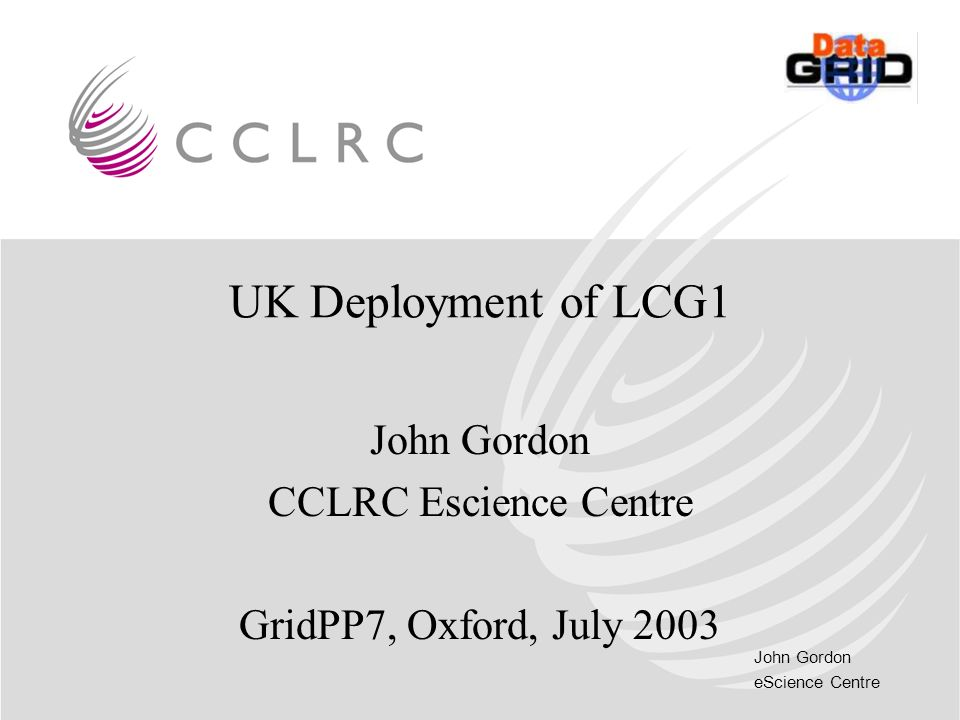 John Gordon eScience Centre UK Deployment of LCG1 John Gordon CCLRC Escience Centre GridPP7, Oxford, July 2003