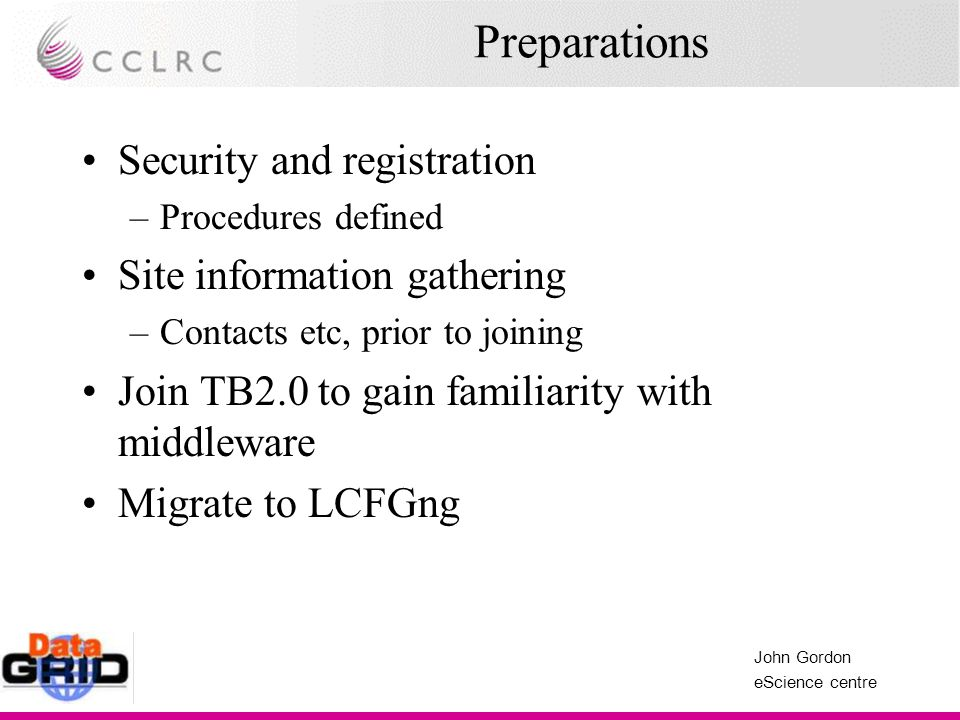 John Gordon eScience centre Preparations Security and registration –Procedures defined Site information gathering –Contacts etc, prior to joining Join TB2.0 to gain familiarity with middleware Migrate to LCFGng
