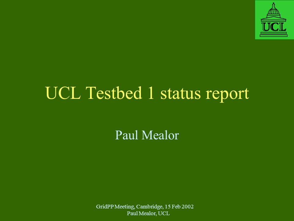 GridPP Meeting, Cambridge, 15 Feb 2002 Paul Mealor, UCL UCL Testbed 1 status report Paul Mealor