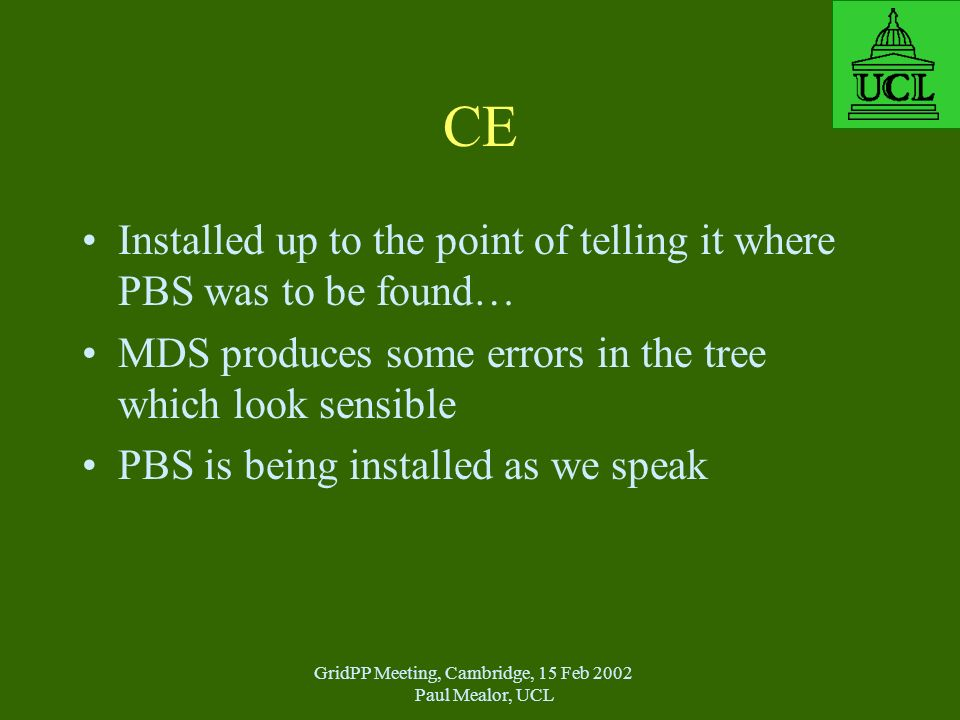 GridPP Meeting, Cambridge, 15 Feb 2002 Paul Mealor, UCL CE Installed up to the point of telling it where PBS was to be found… MDS produces some errors in the tree which look sensible PBS is being installed as we speak