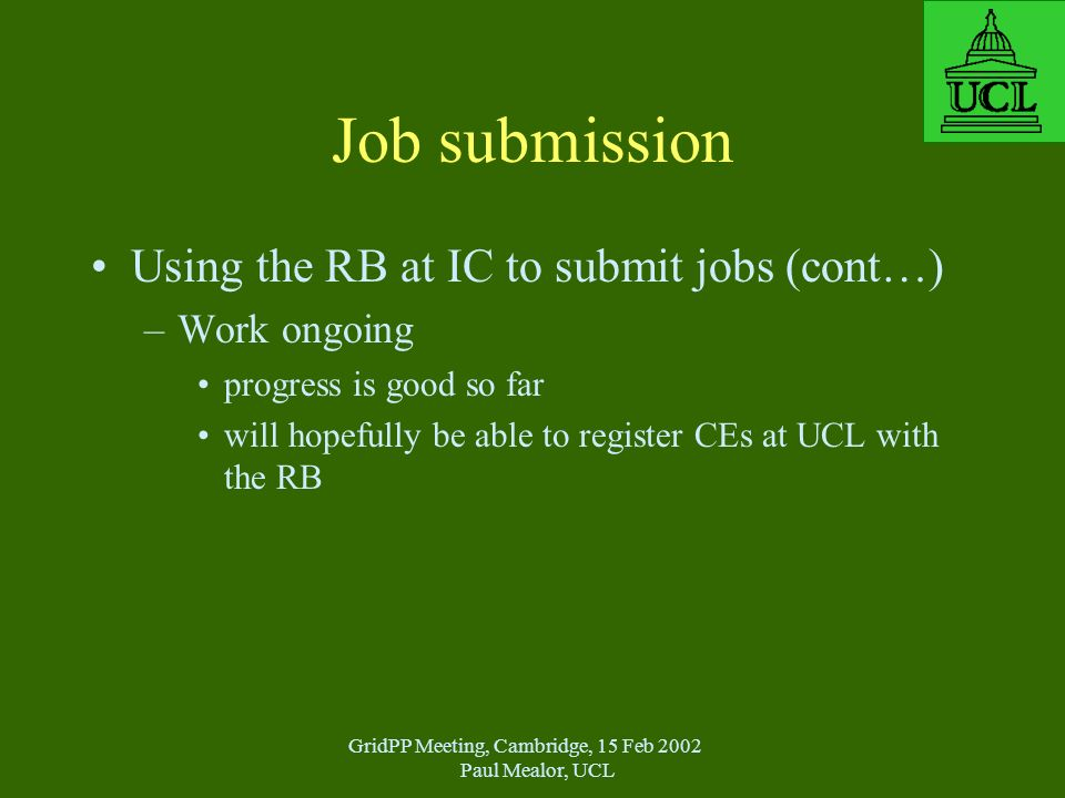 GridPP Meeting, Cambridge, 15 Feb 2002 Paul Mealor, UCL Job submission Using the RB at IC to submit jobs (cont…) –Work ongoing progress is good so far will hopefully be able to register CEs at UCL with the RB