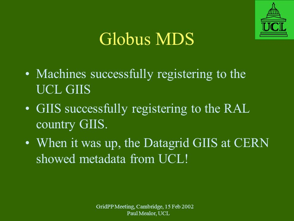GridPP Meeting, Cambridge, 15 Feb 2002 Paul Mealor, UCL Globus MDS Machines successfully registering to the UCL GIIS GIIS successfully registering to the RAL country GIIS.