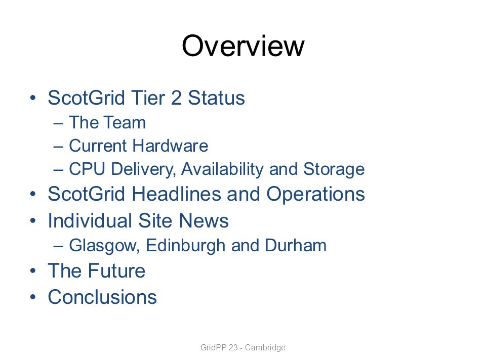 Overview ScotGrid Tier 2 Status –The Team –Current Hardware –CPU Delivery, Availability and Storage ScotGrid Headlines and Operations Individual Site News –Glasgow, Edinburgh and Durham The Future Conclusions GridPP 23 - Cambridge