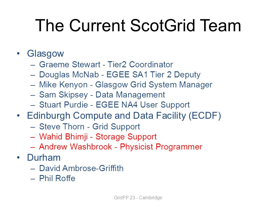 The Current ScotGrid Team Glasgow –Graeme Stewart - Tier2 Coordinator –Douglas McNab - EGEE SA1 Tier 2 Deputy –Mike Kenyon - Glasgow Grid System Manager –Sam Skipsey - Data Management –Stuart Purdie - EGEE NA4 User Support Edinburgh Compute and Data Facility (ECDF) –Steve Thorn - Grid Support –Wahid Bhimji - Storage Support –Andrew Washbrook - Physicist Programmer Durham –David Ambrose-Griffith –Phil Roffe GridPP 23 - Cambridge