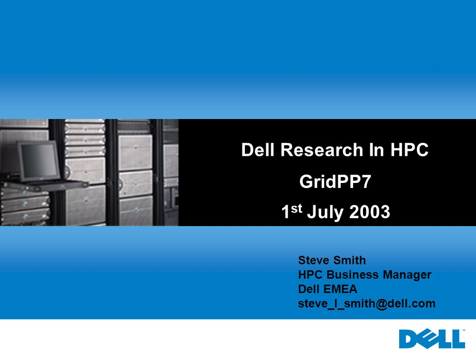Dell Research In HPC GridPP7 1 st July 2003 Steve Smith HPC Business Manager Dell EMEA steve_l_smith@dell.com