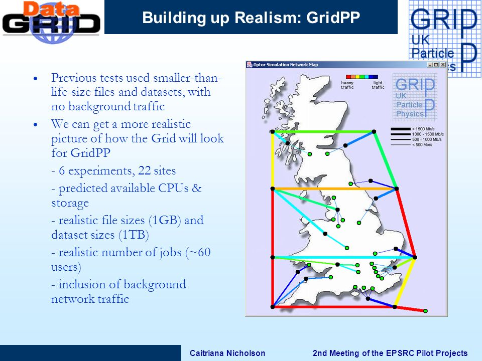 Caitriana Nicholson 2nd Meeting of the EPSRC Pilot Projects Building up Realism: GridPP Previous tests used smaller-than- life-size files and datasets, with no background traffic We can get a more realistic picture of how the Grid will look for GridPP - 6 experiments, 22 sites - predicted available CPUs & storage - realistic file sizes (1GB) and dataset sizes (1TB) - realistic number of jobs (~60 users) - inclusion of background network traffic