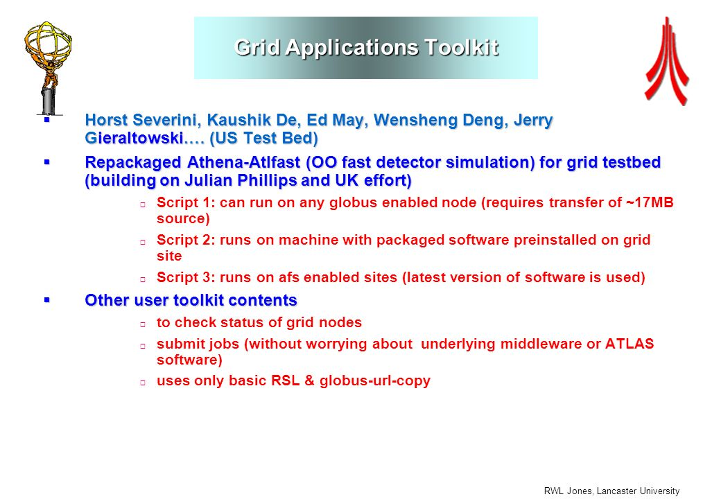 RWL Jones, Lancaster University Grid Applications Toolkit Horst Severini, Kaushik De, Ed May, Wensheng Deng, Jerry Gieraltowski.… (US Test Bed) Horst Severini, Kaushik De, Ed May, Wensheng Deng, Jerry Gieraltowski.… (US Test Bed) Repackaged Athena-Atlfast (OO fast detector simulation) for grid testbed (building on Julian Phillips and UK effort) Repackaged Athena-Atlfast (OO fast detector simulation) for grid testbed (building on Julian Phillips and UK effort) Script 1: can run on any globus enabled node (requires transfer of ~17MB source) Script 2: runs on machine with packaged software preinstalled on grid site Script 3: runs on afs enabled sites (latest version of software is used) Other user toolkit contents Other user toolkit contents to check status of grid nodes submit jobs (without worrying about underlying middleware or ATLAS software) uses only basic RSL & globus-url-copy