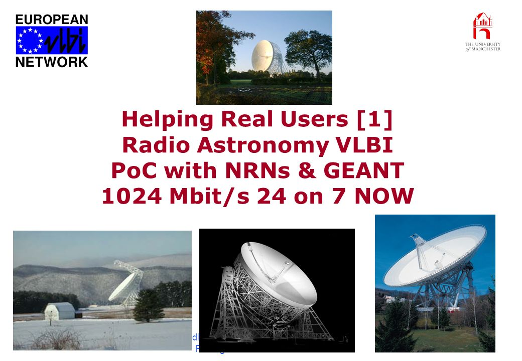 GridPP Meeting Edinburgh 4-5 Feb 04 R. Hughes-Jones Manchester 19 Helping Real Users [1] Radio Astronomy VLBI PoC with NRNs & GEANT 1024 Mbit/s 24 on