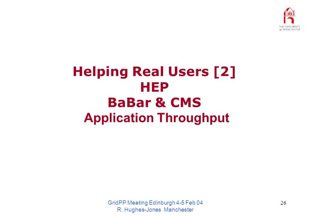 GridPP Meeting Edinburgh 4-5 Feb 04 R. Hughes-Jones Manchester 26 Helping Real Users [2] HEP BaBar & CMS Application Throughput
