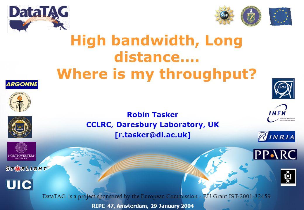 RIPE-47, Amsterdam, 29 January 2004 High bandwidth, Long distance…. Where is my throughput? Robin Tasker CCLRC, Daresbury Laboratory, UK [r.tasker@dl.