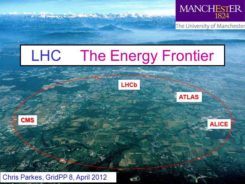 Chris Parkes 1 LHC The Energy Frontier Chris Parkes, GridPP 8, April 2012 ATLAS CMS ALICE LHCb