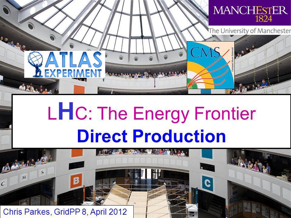 Chris Parkes 11 L H C: The Energy Frontier Direct Production Chris Parkes, GridPP 8, April 2012