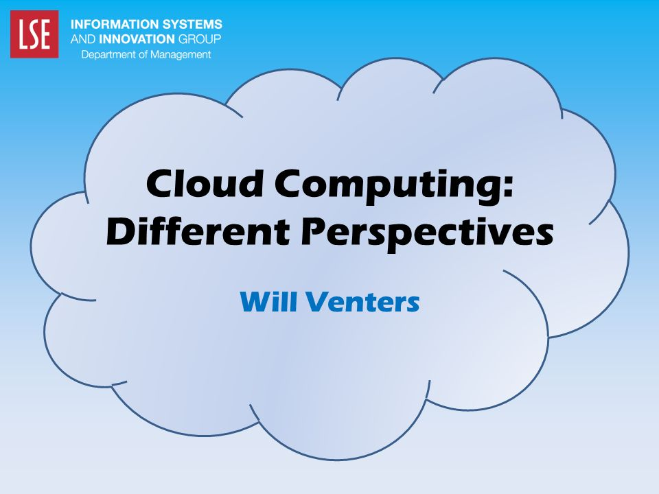 Cloud Computing: Different Perspectives Will Venters