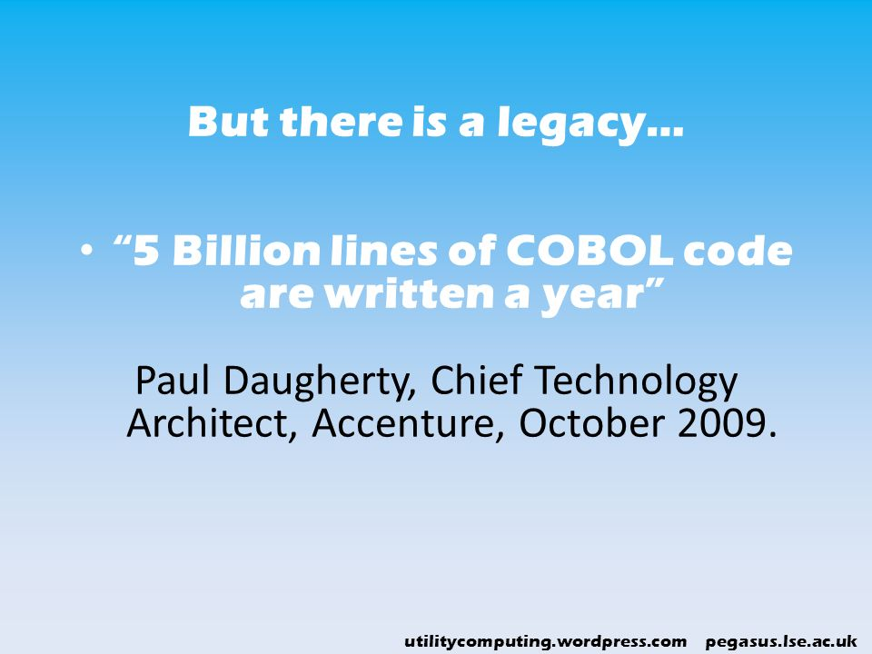 utilitycomputing.wordpress.com pegasus.lse.ac.uk But there is a legacy… 5 Billion lines of COBOL code are written a year Paul Daugherty, Chief Technol