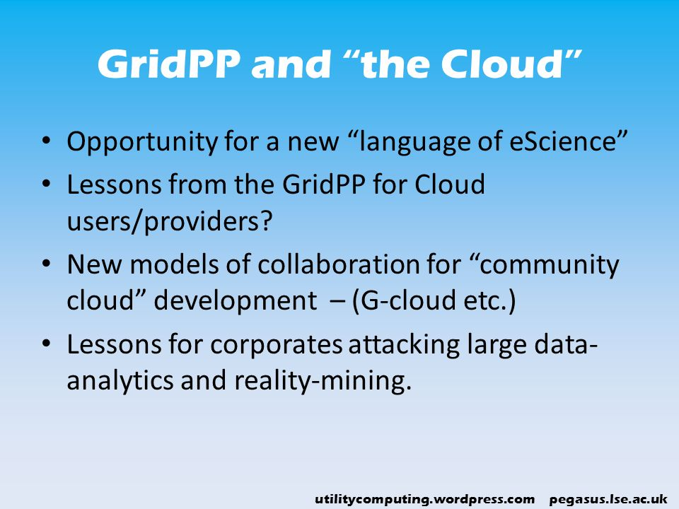 utilitycomputing.wordpress.com pegasus.lse.ac.uk GridPP and the Cloud Opportunity for a new language of eScience Lessons from the GridPP for Cloud use