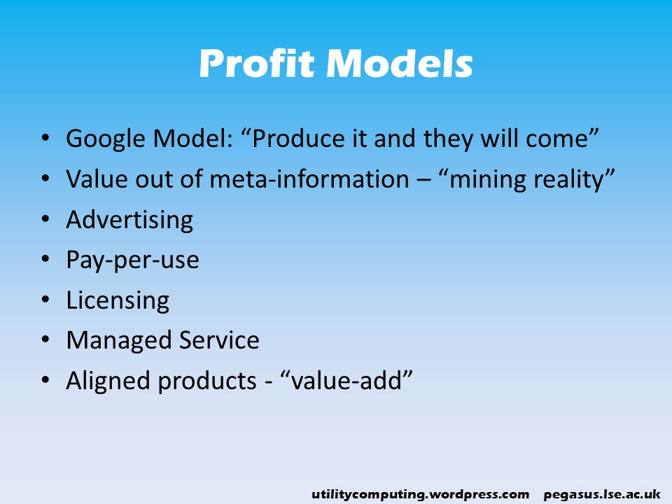 utilitycomputing.wordpress.com pegasus.lse.ac.uk Profit Models Google Model: Produce it and they will come Value out of meta-information – mining real