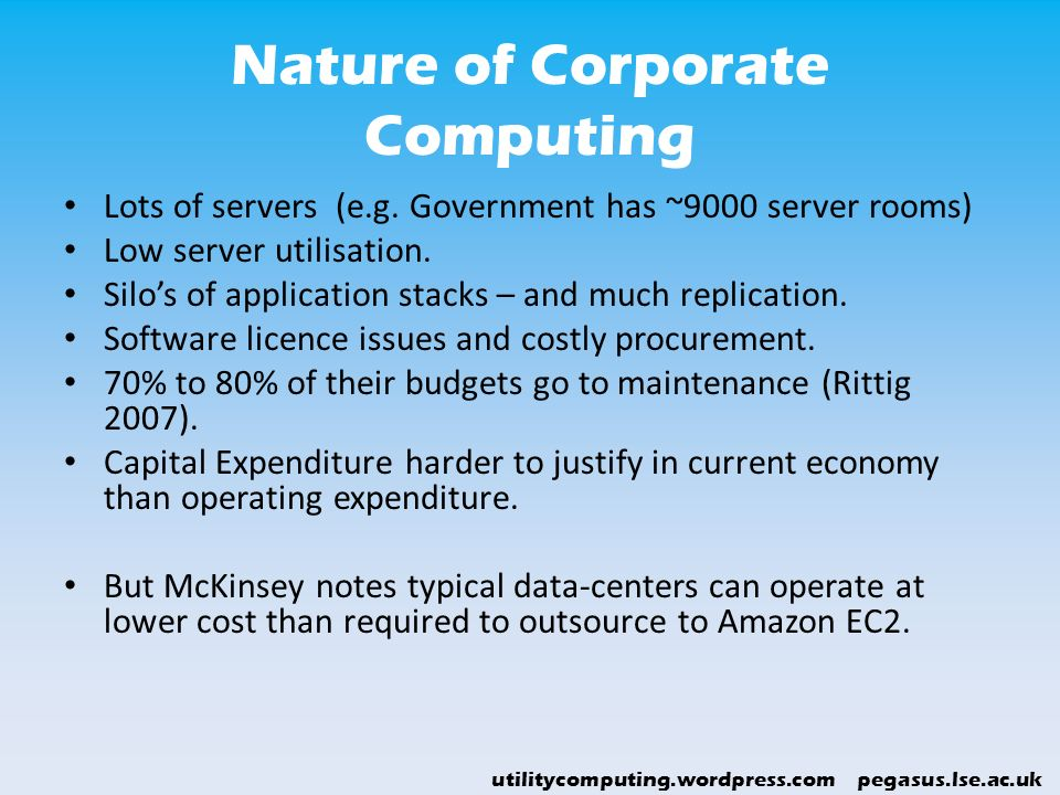 utilitycomputing.wordpress.com pegasus.lse.ac.uk Nature of Corporate Computing Lots of servers (e.g. Government has ~9000 server rooms) Low server uti