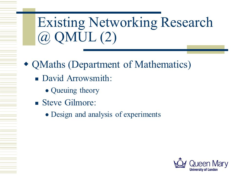 Existing Networking Research @ QMUL (2) QMaths (Department of Mathematics) David Arrowsmith: Queuing theory Steve Gilmore: Design and analysis of experiments