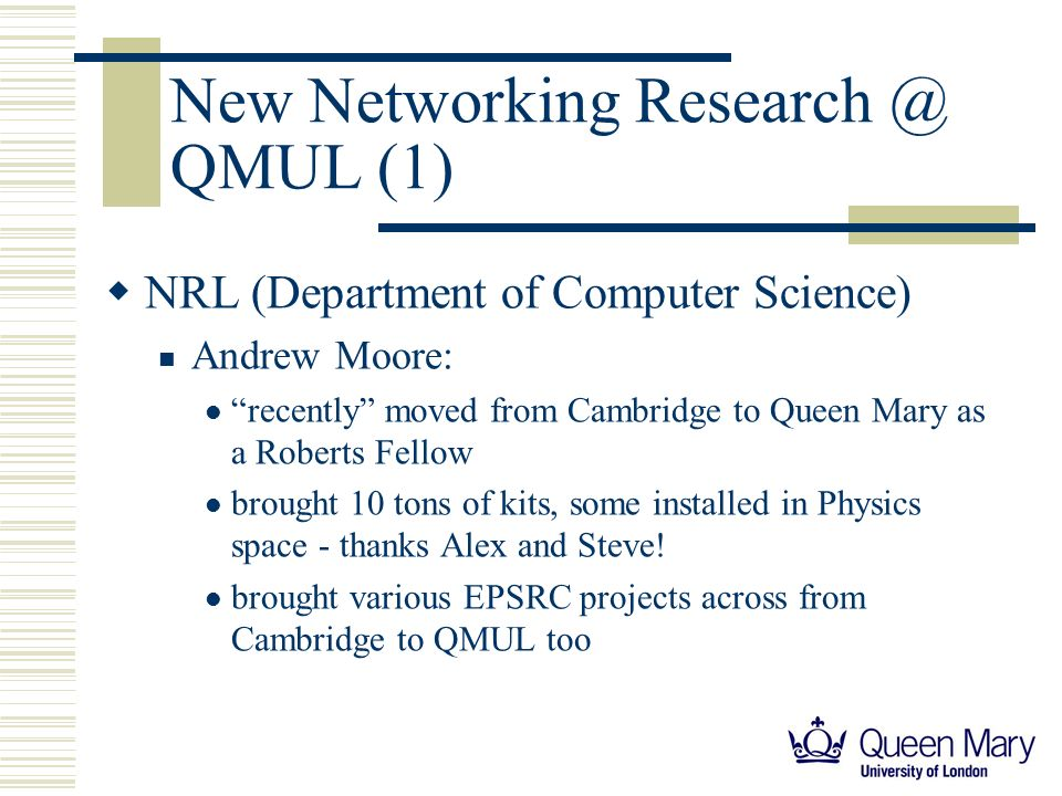 New Networking Research @ QMUL (1) NRL (Department of Computer Science) Andrew Moore: recently moved from Cambridge to Queen Mary as a Roberts Fellow brought 10 tons of kits, some installed in Physics space - thanks Alex and Steve.