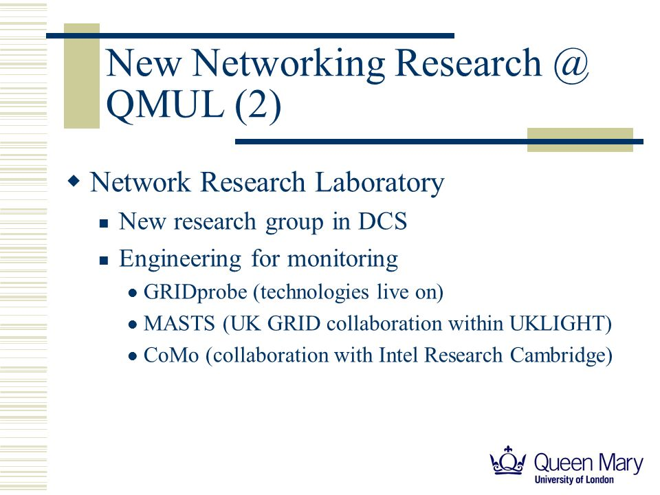 New Networking Research @ QMUL (2) Network Research Laboratory New research group in DCS Engineering for monitoring GRIDprobe (technologies live on) MASTS (UK GRID collaboration within UKLIGHT) CoMo (collaboration with Intel Research Cambridge)