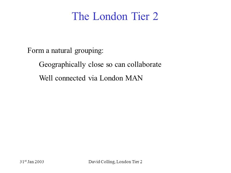The London Tier 2 31 st Jan 2003David Colling, London Tier 2 Already agreed to work together 2001: All signed up to MoU of London e-Science Consortium before the 2001 SRIF round where we agreed to make resources obtained through the 2001 SRIF exercise available to each other and to collaborate on the development of new e-science technologies.