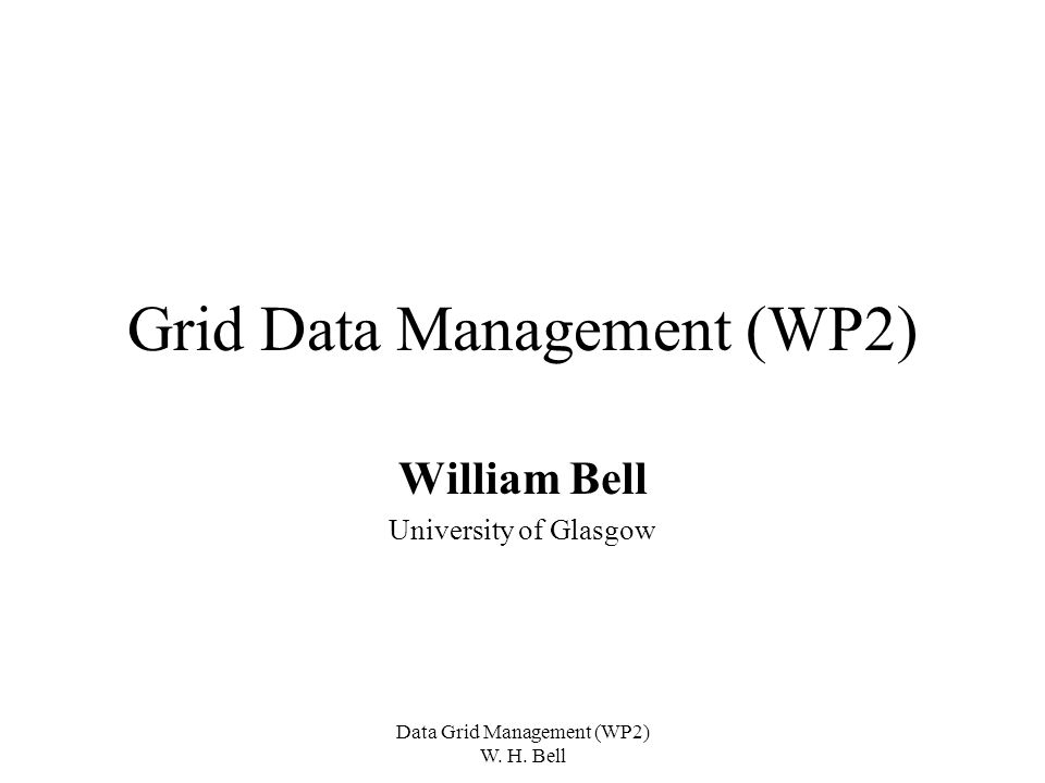 Data Grid Management (WP2) W. H. Bell Grid Data Management (WP2) William Bell University of Glasgow