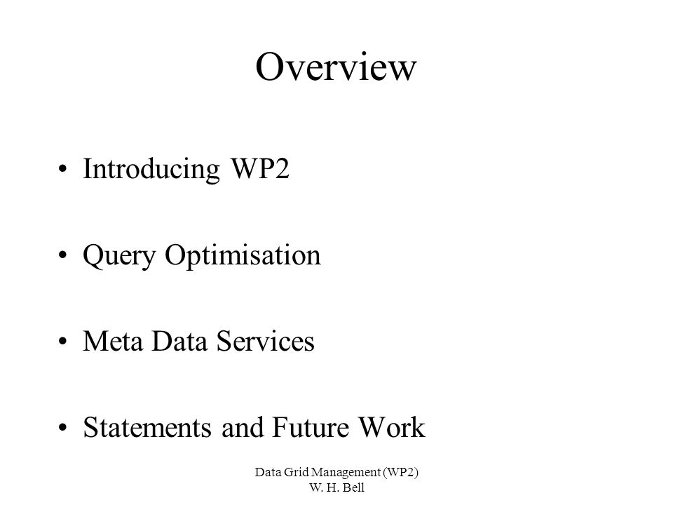 Data Grid Management (WP2) W. H. Bell Overview Introducing WP2 Query Optimisation Meta Data Services Statements and Future Work