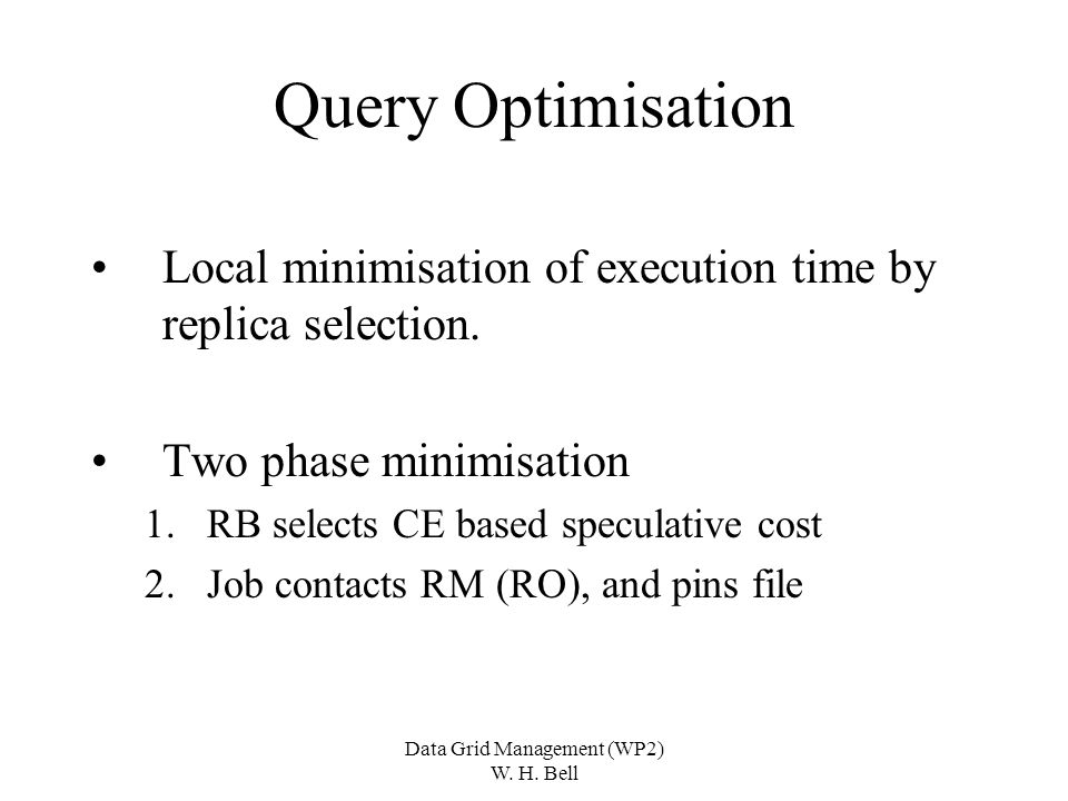 Data Grid Management (WP2) W. H. Bell Query Optimisation Local minimisation of execution time by replica selection. Two phase minimisation 1.RB select