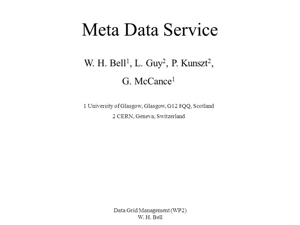 Data Grid Management (WP2) W. H. Bell Meta Data Service W. H. Bell 1, L. Guy 2, P. Kunszt 2, G. McCance 1 1 University of Glasgow, Glasgow, G12 8QQ, S