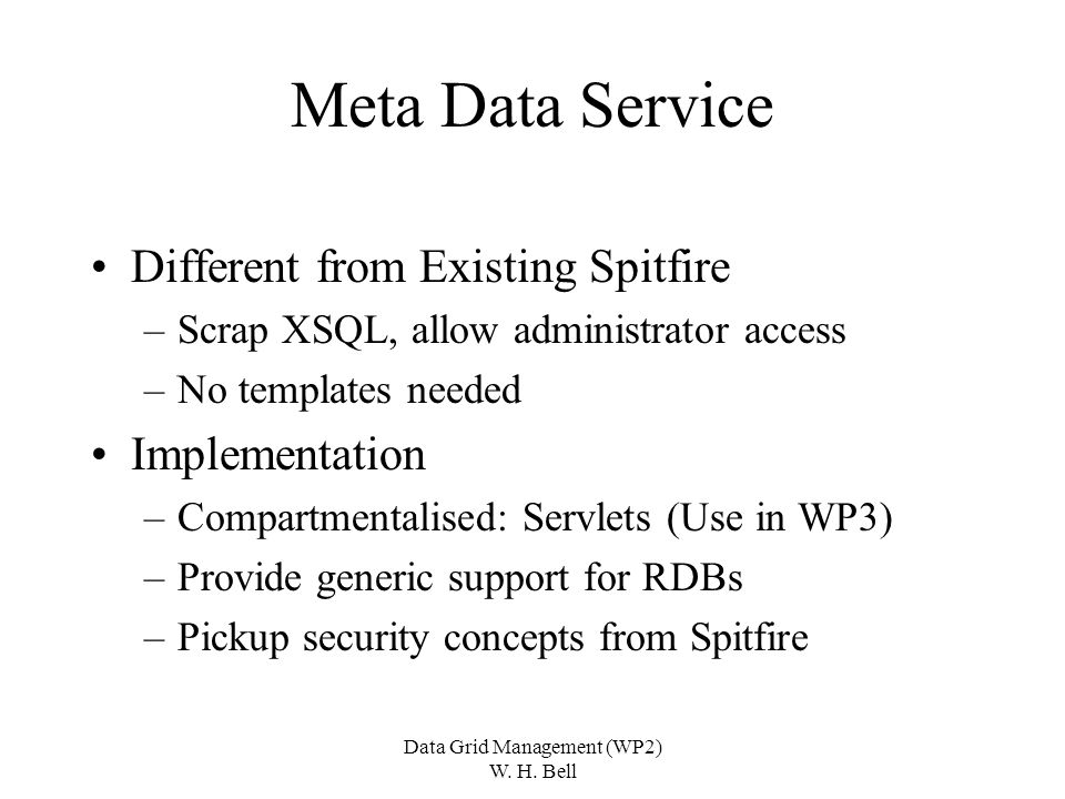 Data Grid Management (WP2) W. H. Bell Meta Data Service Different from Existing Spitfire –Scrap XSQL, allow administrator access –No templates needed
