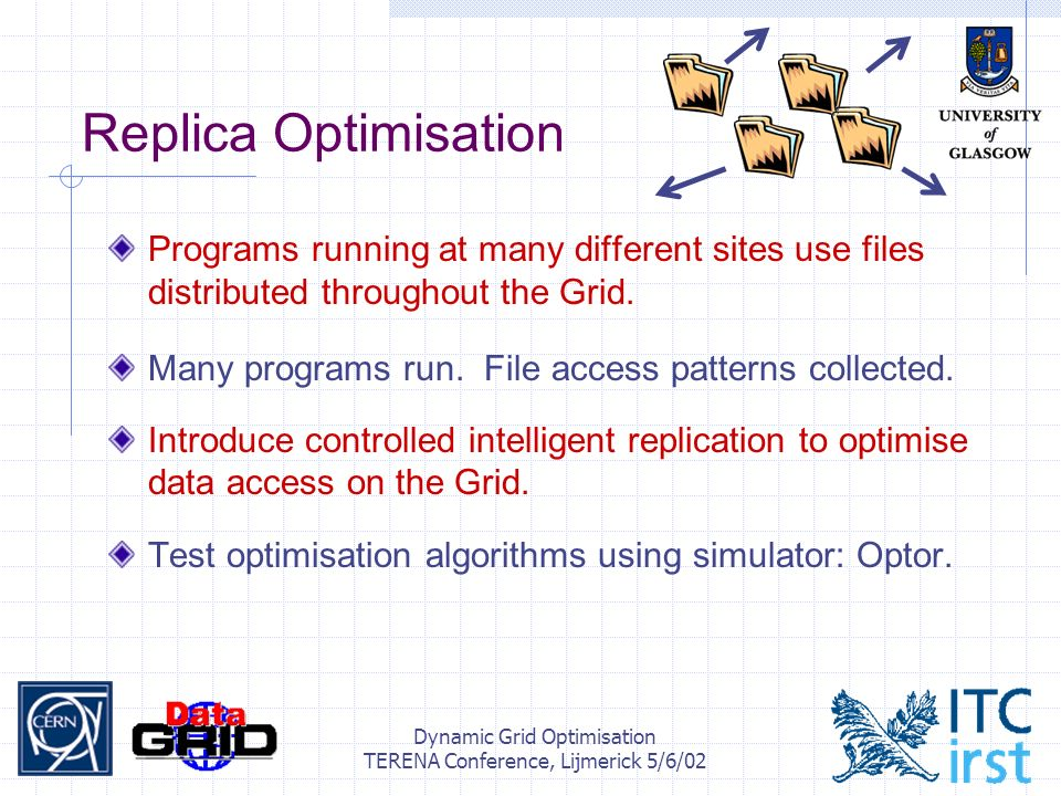 Dynamic Grid Optimisation TERENA Conference, Lijmerick 5/6/02 Replica Optimisation Programs running at many different sites use files distributed throughout the Grid.