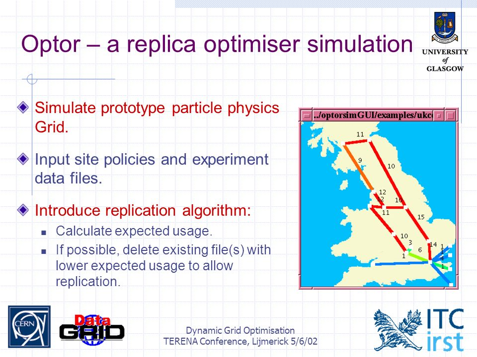 Dynamic Grid Optimisation TERENA Conference, Lijmerick 5/6/02 Optor – a replica optimiser simulation Simulate prototype particle physics Grid.