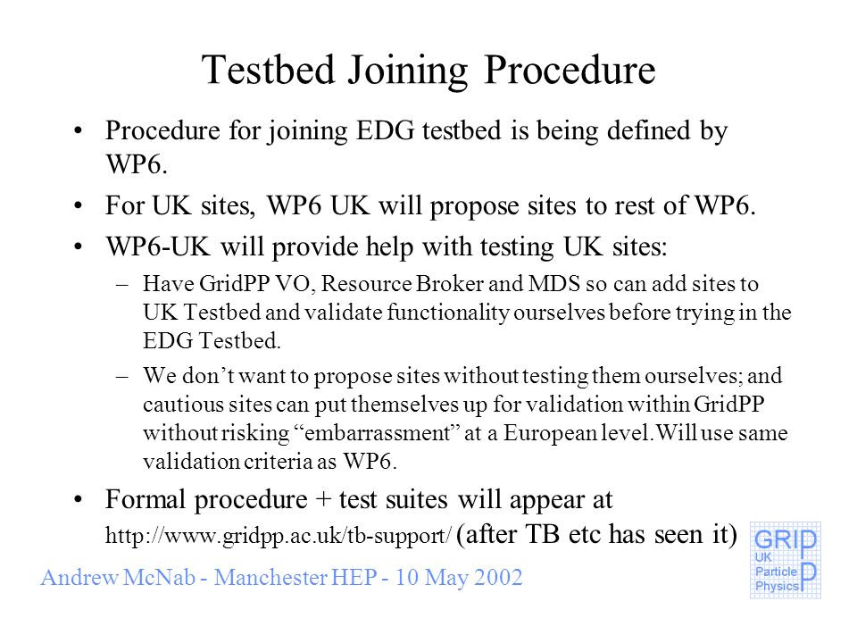 Andrew McNab - Manchester HEP - 10 May 2002 Testbed Joining Procedure Procedure for joining EDG testbed is being defined by WP6.