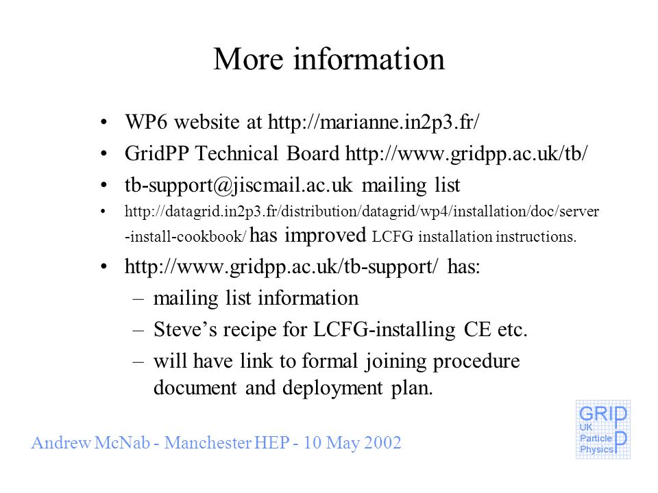 Andrew McNab - Manchester HEP - 10 May 2002 More information WP6 website at http://marianne.in2p3.fr/ GridPP Technical Board http://www.gridpp.ac.uk/tb/ tb-support@jiscmail.ac.uk mailing list http://datagrid.in2p3.fr/distribution/datagrid/wp4/installation/doc/server -install-cookbook/ has improved LCFG installation instructions.