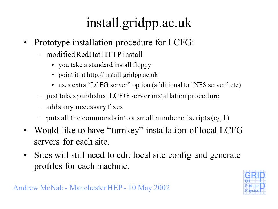 Andrew McNab - Manchester HEP - 10 May 2002 install.gridpp.ac.uk Prototype installation procedure for LCFG: –modified RedHat HTTP install you take a standard install floppy point it at http://install.gridpp.ac.uk uses extra LCFG server option (additional to NFS server etc) –just takes published LCFG server installation procedure –adds any necessary fixes –puts all the commands into a small number of scripts (eg 1) Would like to have turnkey installation of local LCFG servers for each site.